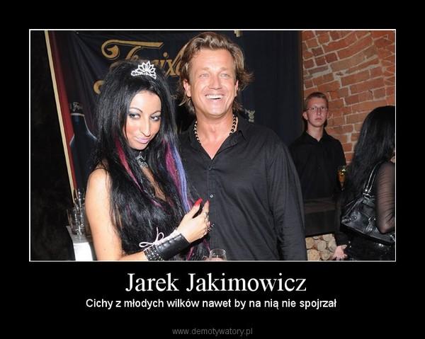 Jarek Jakimowicz – Cichy z młodych wilków nawet by na nią nie spojrzał