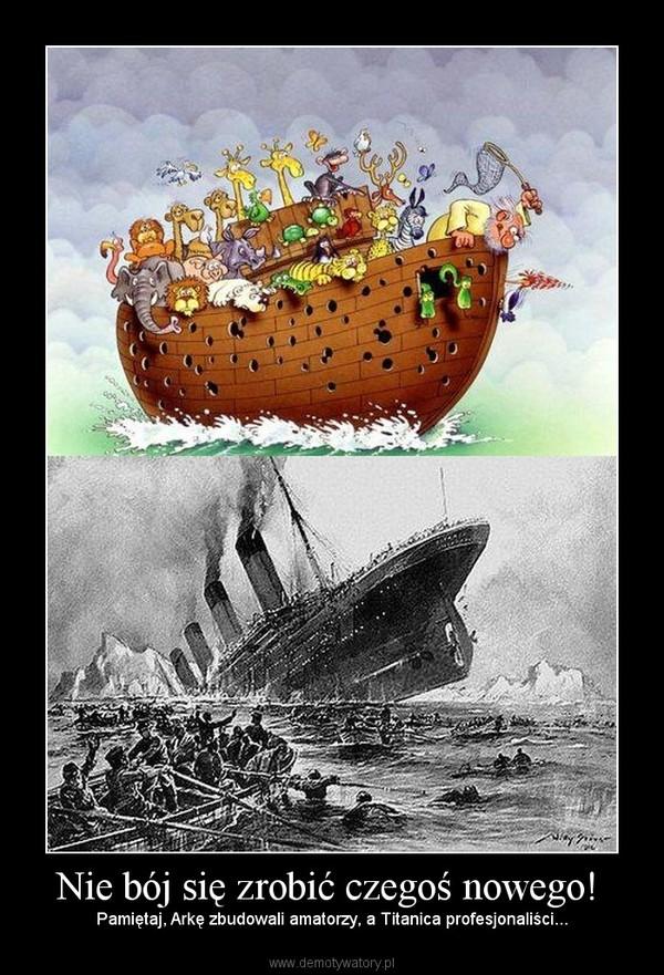 Nie bój się zrobić czegoś nowego!  – Pamiętaj, Arkę zbudowali amatorzy, a Titanica profesjonaliści...
