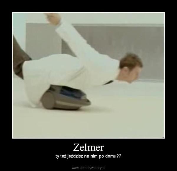 Zelmer – ty też jeździsz na nim po domu??