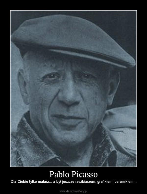 Pablo Picasso – Dla Ciebie tylko malarz... a był jeszcze rzeźbiarzem, grafikiem, ceramikiem...