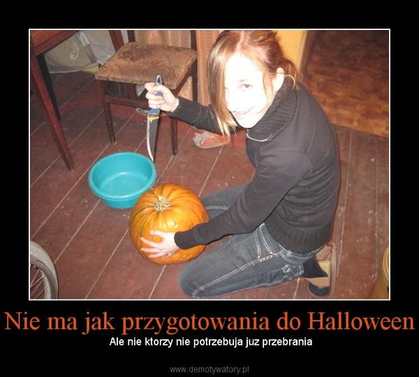 Nie ma jak przygotowania do Halloween –  Ale nie ktorzy nie potrzebuja juz przebrania