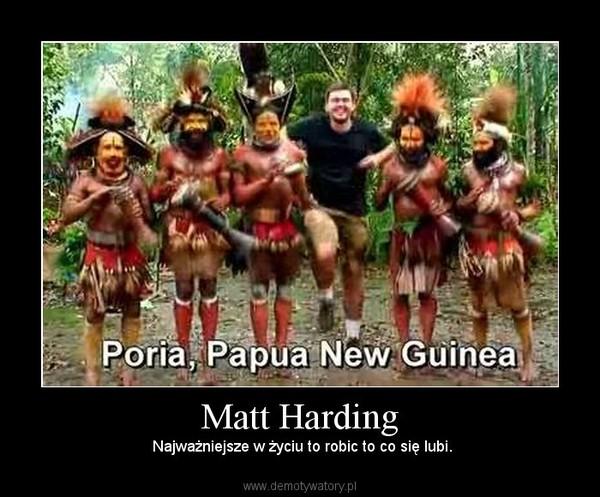 Matt Harding –  Najważniejsze w życiu to robic to co się lubi.