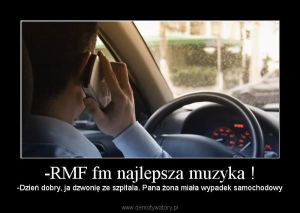 -RMF fm najlepsza muzyka ! – -Dzień dobry, ja dzwonię ze szpitala. Pana żona miała wypadek samochodowy