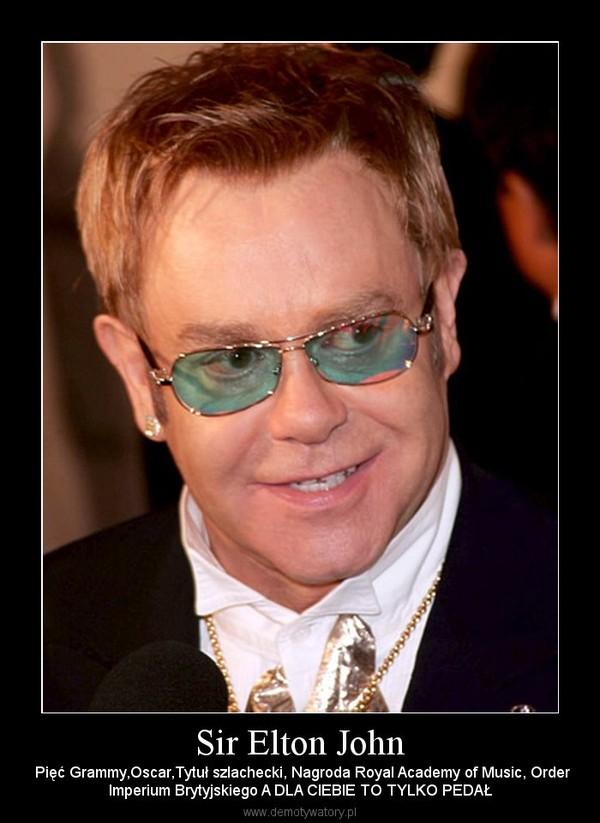 Sir Elton John –  Pięć Grammy,Oscar,Tytuł szlachecki, Nagroda Royal Academy of Music, OrderImperium Brytyjskiego A DLA CIEBIE TO TYLKO PEDAŁ