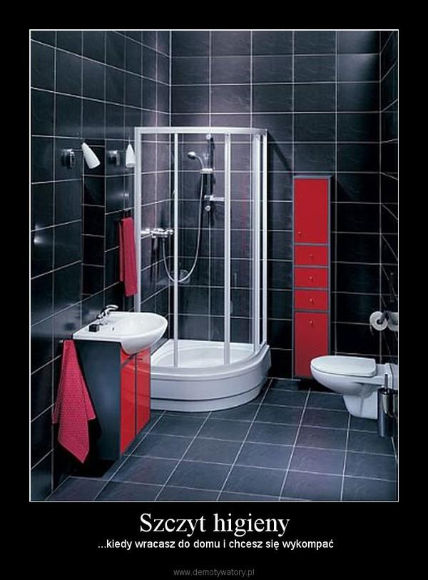 Szczyt higieny –  ...kiedy wracasz do domu i chcesz się wykompać