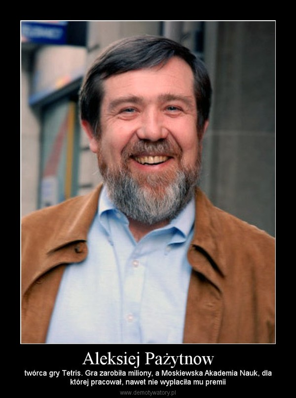 Aleksiej Pażytnow – twórca gry Tetris. Gra zarobiła miliony, a Moskiewska Akademia Nauk, dlaktórej pracował, nawet nie wyplaciła mu premii