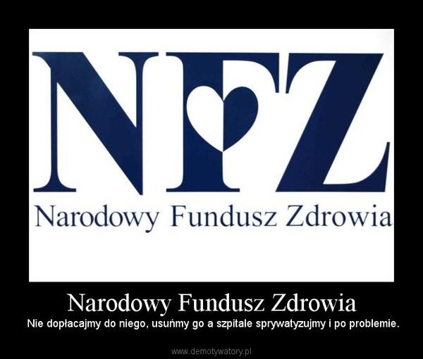 Narodowy Fundusz Zdrowia –  Nie dopłacajmy do niego, usuńmy go a szpitale sprywatyzujmy i po problemie.