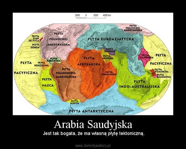 Arabia Saudyjska –  Jest tak bogata, że ma własną płytę tektoniczną.