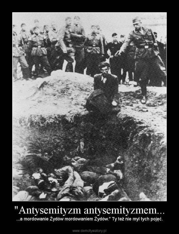 """""""Antysemityzm antysemityzmem... – ...a mordowanie Żydów mordowaniem Żydów."""" Ty też nie myl tych pojęć."""