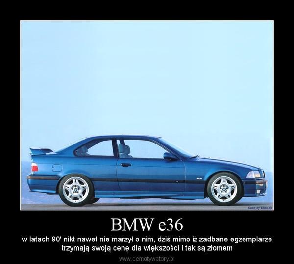 BMW e36 – w latach 90' nikt nawet nie marzył o nim, dziś mimo iż zadbane egzemplarzetrzymają swoją cenę dla większości i tak są złomem