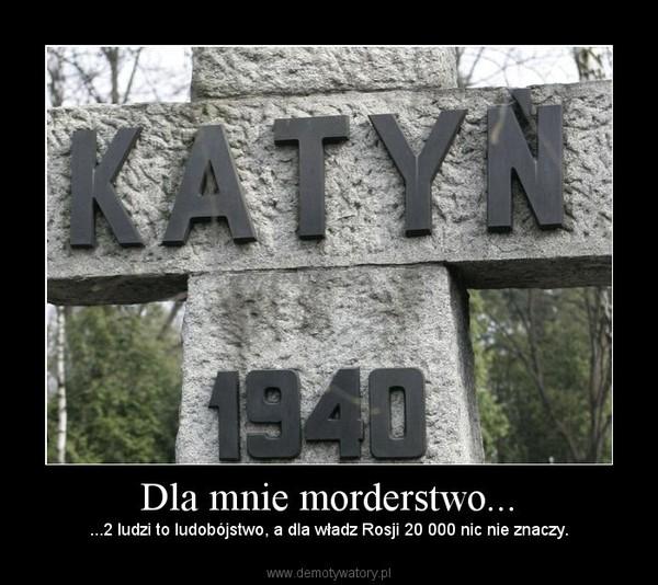 Dla mnie morderstwo... – ...2 ludzi to ludobójstwo, a dla władz Rosji 20 000 nic nie znaczy.