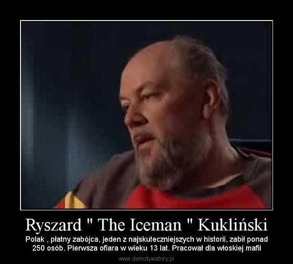 """Ryszard """" The Iceman """" Kukliński – Polak , płatny zabójca, jeden z najskuteczniejszych w historii, zabił ponad250 osób. Pierwsza ofiara w wieku 13 lat. Pracował dla włoskiej mafii"""