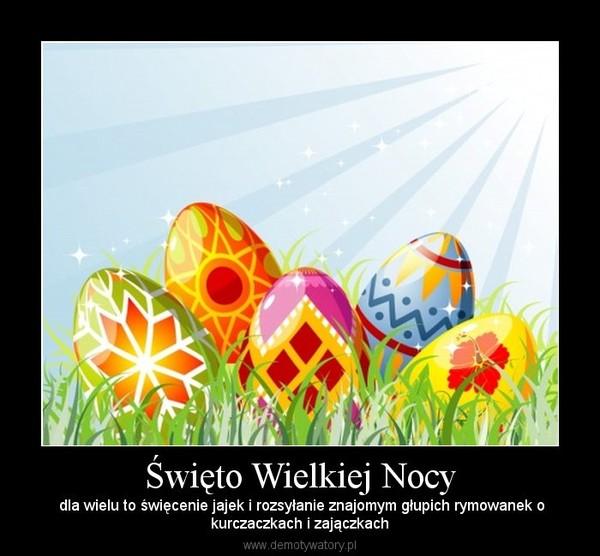 Święto Wielkiej Nocy –  dla wielu to święcenie jajek i rozsyłanie znajomym głupich rymowanek okurczaczkach i zajączkach