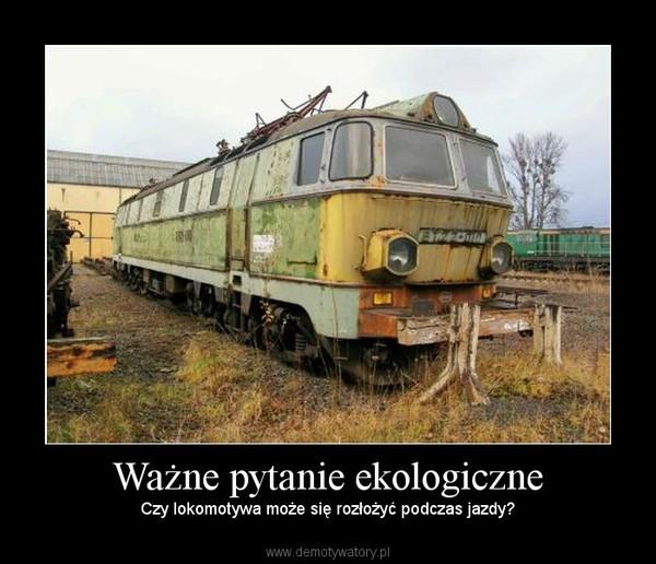 Ważne pytanie ekologiczne – Czy lokomotywa może się rozłożyć podczas jazdy?