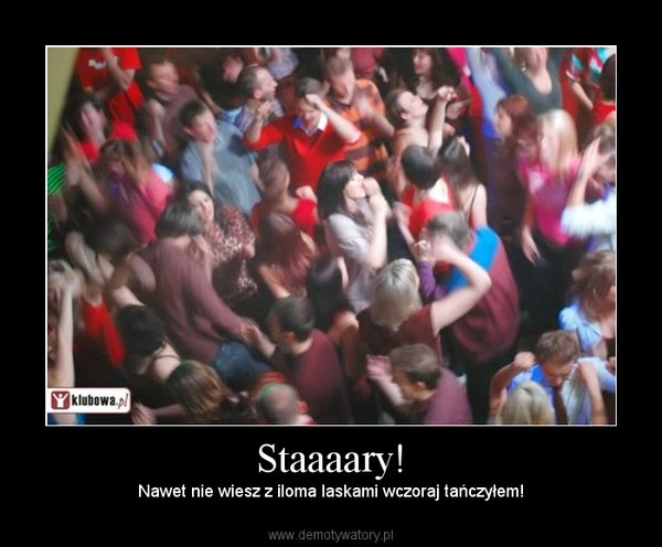 Staaaary! – Nawet nie wiesz z iloma laskami wczoraj tańczyłem!