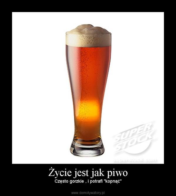 """Życie jest jak piwo – Często gorzkie , i potrafi """"kopnąć"""""""