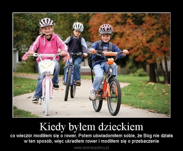 Kiedy byłem dzieckiem – co wieczór modliłem się o rower. Potem uświadomiłem sobie, że Bóg nie działaw ten sposób, więc ukradłem rower i modliłem się o przebaczenie