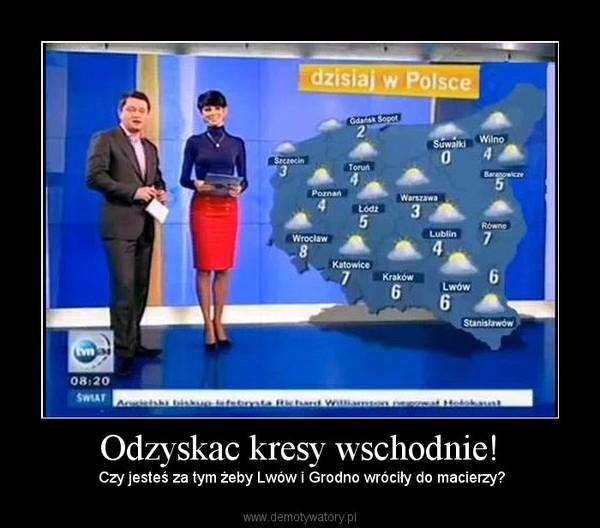 Odzyskac kresy wschodnie! –  Czy jesteś za tym żeby Lwów i Grodno wróciły do macierzy?