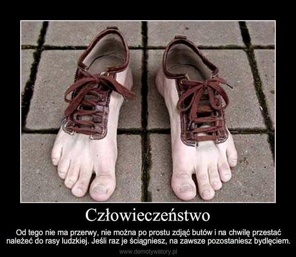 Człowieczeństwo – Od tego nie ma przerwy, nie można po prostu zdjąć butów i na chwilę przestać należeć do rasy ludzkie