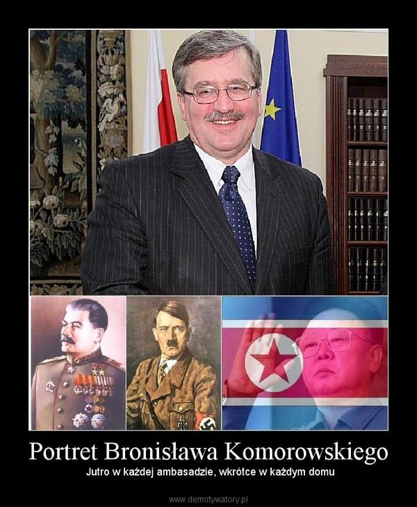 Portret Bronisława Komorowskiego –  Jutro w każdej ambasadzie, wkrótce w każdym domu