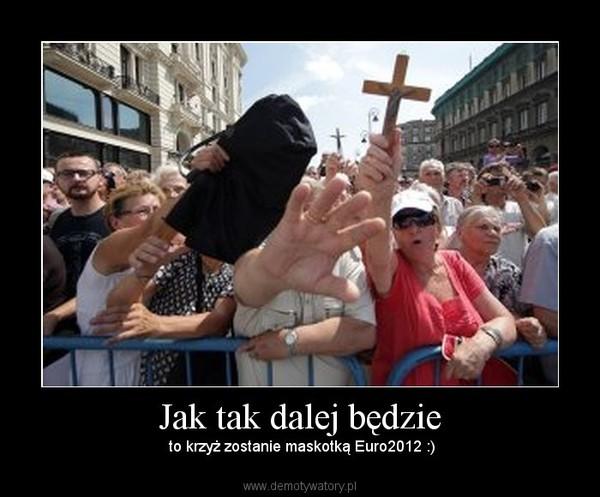 Jak tak dalej będzie –  to krzyż zostanie maskotką Euro2012 :)