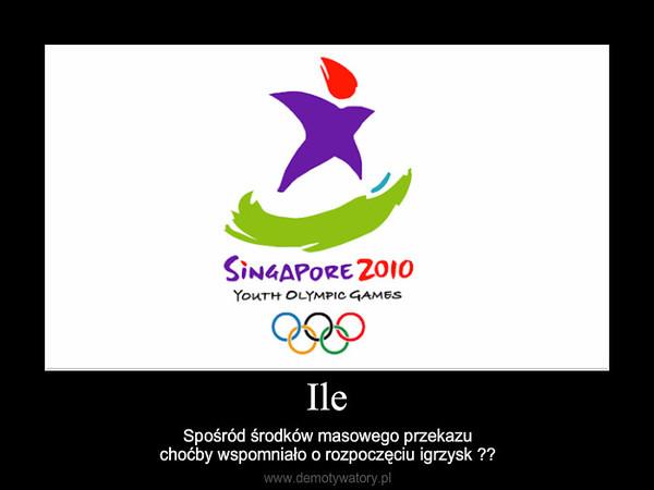 Ile – Spośród środków masowego przekazuchoćby wspomniało o rozpoczęciu igrzysk ??