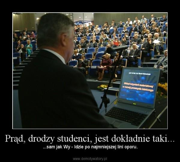 Prąd, drodzy studenci, jest dokładnie taki... –  ...sam jak Wy - Idzie po najmniejszej lini oporu.