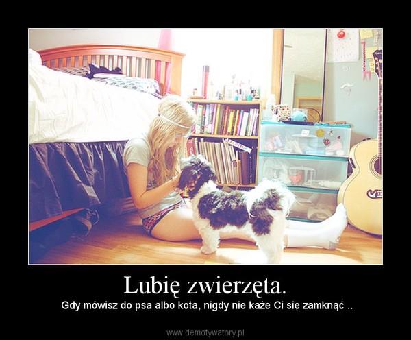 Lubię zwierzęta. –  Gdy mówisz do psa albo kota, nigdy nie każe Ci się zamknąć ..