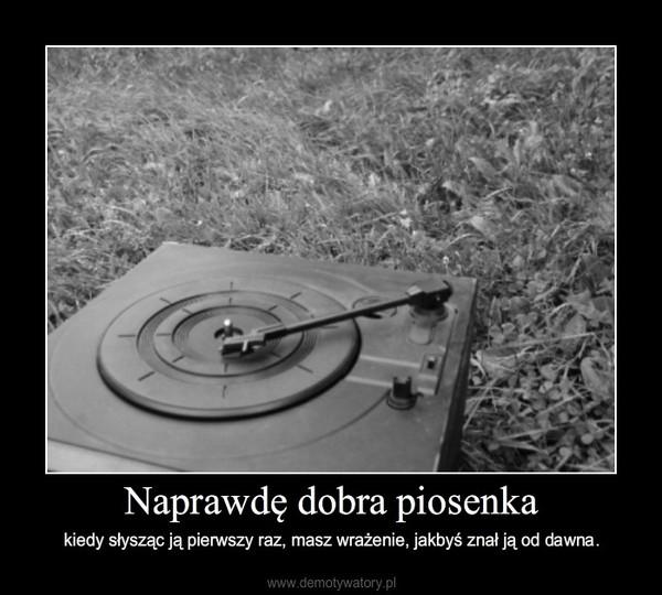 Naprawdę dobra piosenka – kiedy słysząc ją pierwszy raz, masz wrażenie, jakbyś znał ją od dawna.