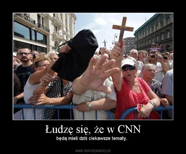 Łudzę się, że w CNN – będą mieli dziś ciekawsze tematy.