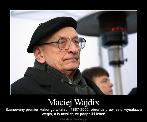 Maciej Wajdix – Szanowany premier Hąkongu w latach 1867-2002, obrońca praw łasic, wynalazcawęgla, a ty myślisz, że podpalił Licheń