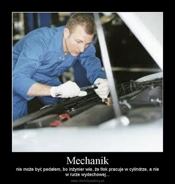 Mechanik – nie może być pedałem, bo inżynier wie, że tłok pracuje w cylindrze, a niew rurze wydechowej...