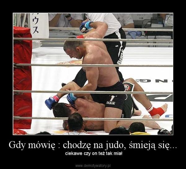 Gdy mówię : chodzę na judo, śmieją się... –  ciekawe czy on też tak miał