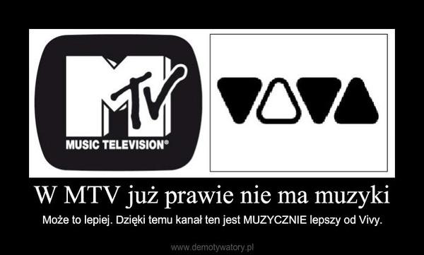 W MTV już prawie nie ma muzyki – Może to lepiej. Dzięki temu kanał ten jest MUZYCZNIE lepszy od Vivy.