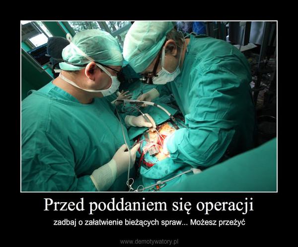 Przed poddaniem się operacji – zadbaj o załatwienie bieżących spraw... Możesz przeżyć