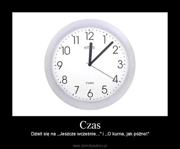 """Czas – Dzieli się na ,,Jeszcze wcześnie..."""" i ,,O kurna, jak późno!"""""""