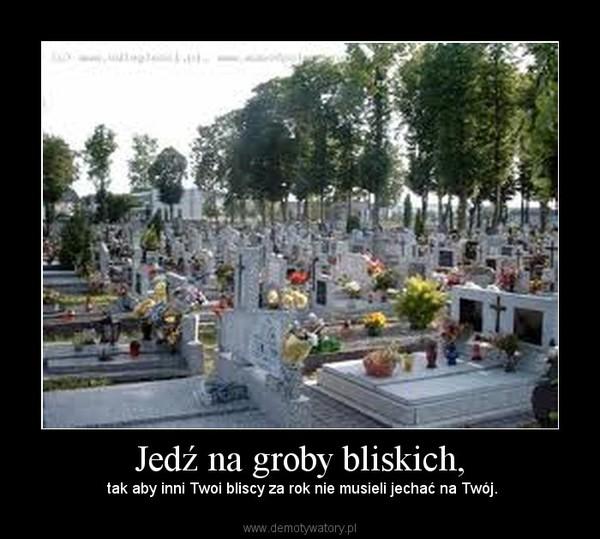 Jedź na groby bliskich, –  tak aby inni Twoi bliscy za rok nie musieli jechać na Twój.
