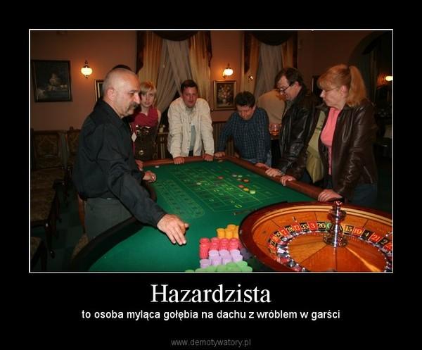 Hazardzista – to osoba myląca gołębia na dachu z wróblem w garści