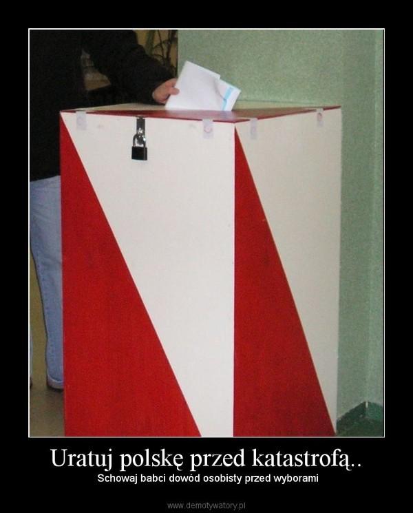Uratuj polskę przed katastrofą.. –  Schowaj babci dowód osobisty przed wyborami