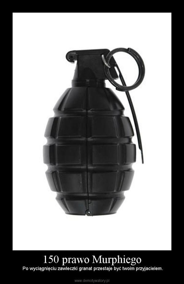 150 prawo Murphiego –  Po wyciągnięciu zawleczki granat przestaje być twoim przyjacielem.
