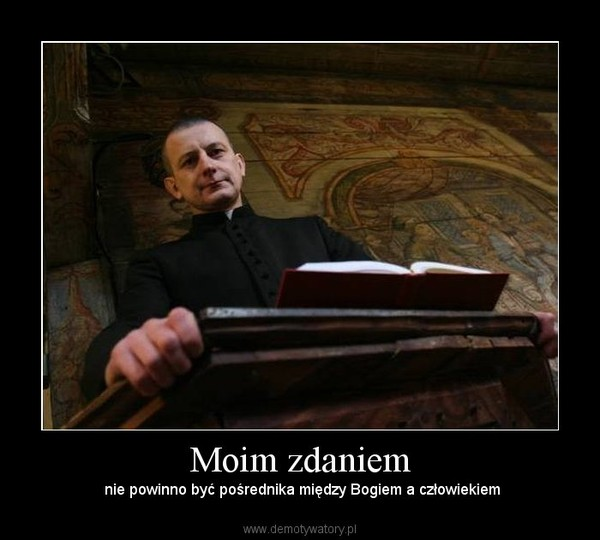 Moim zdaniem –  nie powinno być pośrednika między Bogiem a człowiekiem