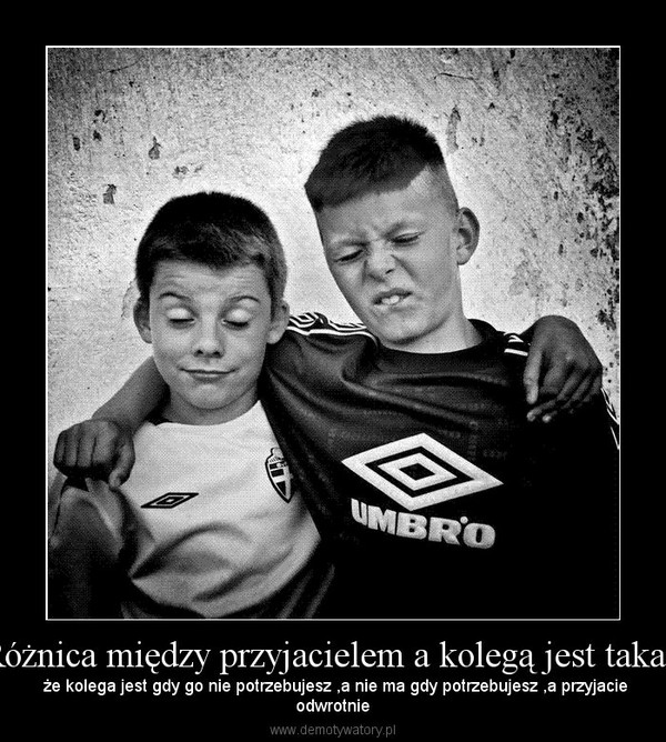 Różnica między przyjacielem a kolegą jest taka , –  że kolega jest gdy go nie potrzebujesz ,a nie ma gdy potrzebujesz ,a przyjacieodwrotnie