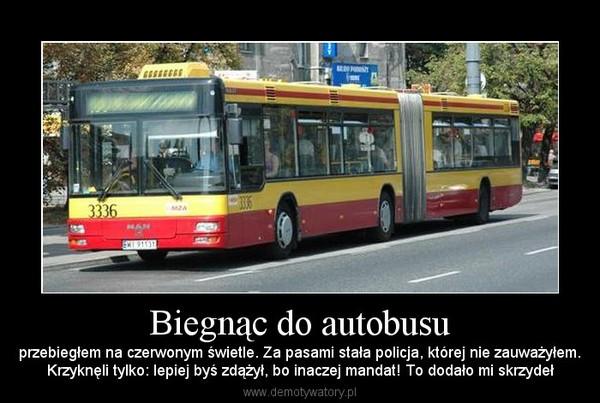 Biegnąc do autobusu – przebiegłem na czerwonym świetle. Za pasami stała policja, której nie zauważyłem.Krzyknęli tylko: lepiej byś zdążył, bo inaczej mandat! To dodało mi skrzydeł