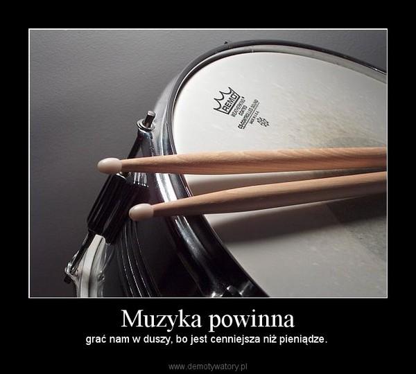 Muzyka powinna – grać nam w duszy, bo jest cenniejsza niż pieniądze.