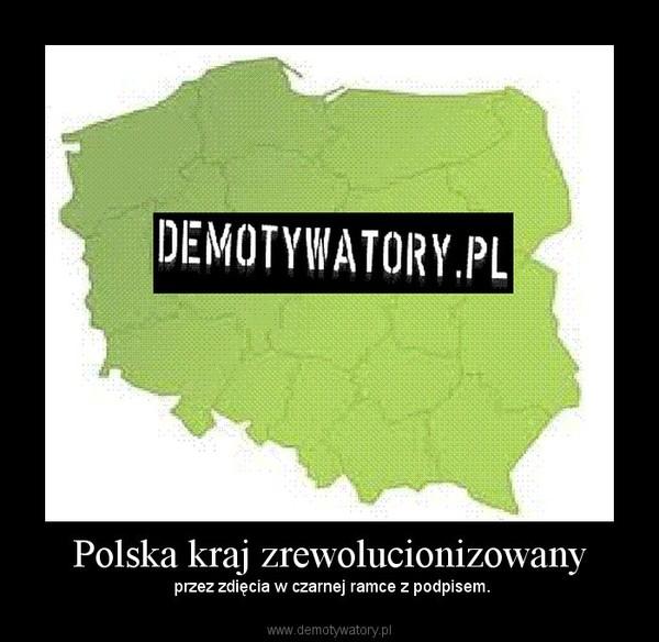 Polska kraj zrewolucionizowany –  przez zdięcia w czarnej ramce z podpisem.