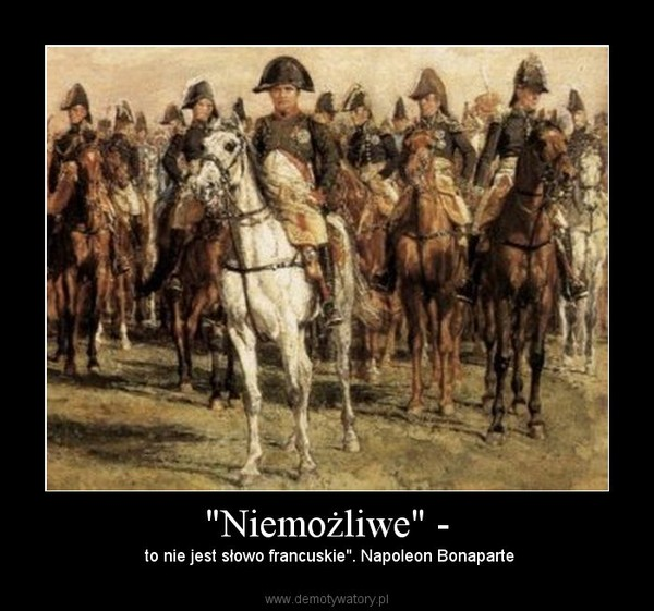 """""""Niemożliwe"""" - –  to nie jest słowo francuskie"""". Napoleon Bonaparte"""