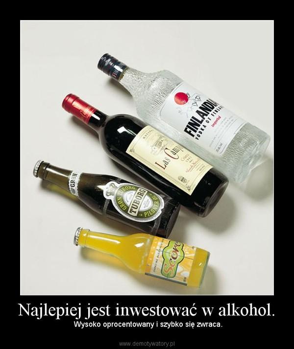 Najlepiej jest inwestować w alkohol. – Wysoko oprocentowany i szybko się zwraca.