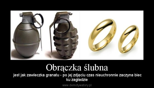 Obrączka ślubna – jest jak zawleczka granatu - po jej zdjęciu czas nieuchronnie zaczyna biecku zagładzie
