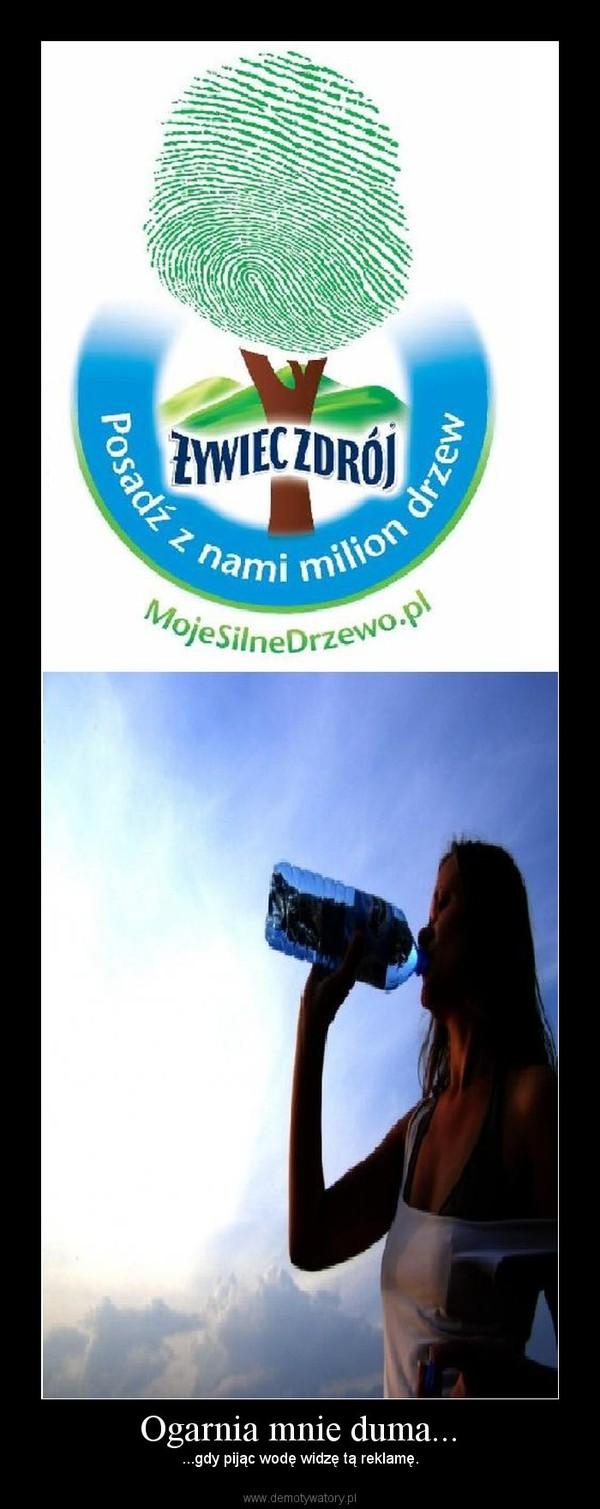 Ogarnia mnie duma... – ...gdy pijąc wodę widzę tą reklamę.