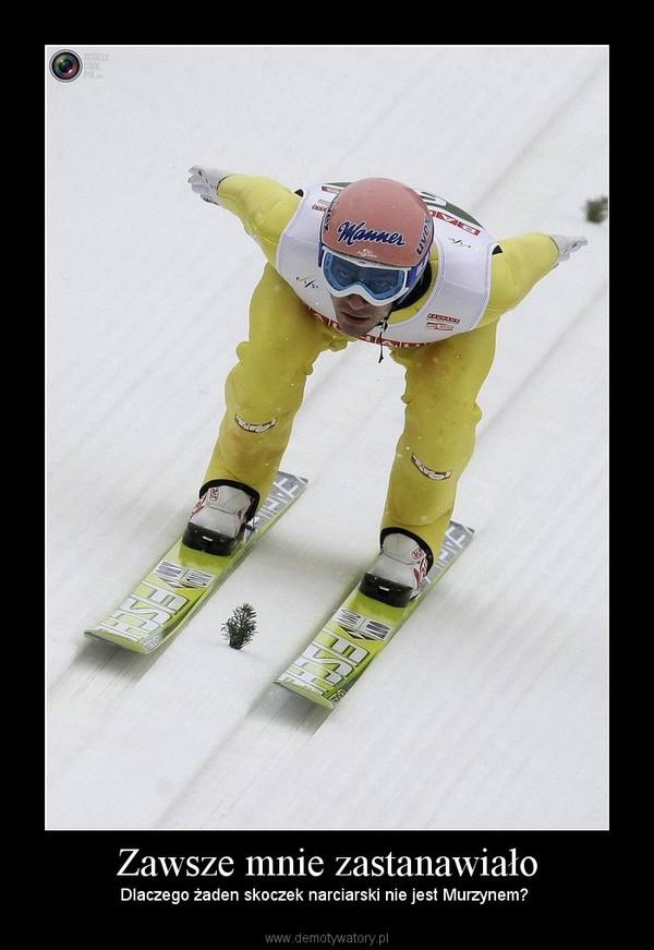 Zawsze mnie zastanawiało – Dlaczego żaden skoczek narciarski nie jest Murzynem?